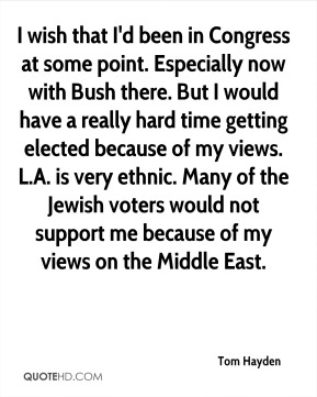 I wish that I'd been in Congress at some point. Especially now with Bush there. But I would have a really hard time getting elected because of my views. L.A. is very ethnic. Many of the Jewish voters would not support me because of my views on the Middle East.