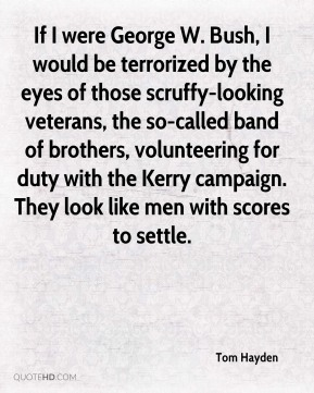 If I were George W. Bush, I would be terrorized by the eyes of those scruffy-looking veterans, the so-called band of brothers, volunteering for duty with the Kerry campaign. They look like men with scores to settle.