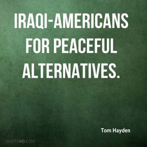 Tom Hayden  - Iraqi-Americans for Peaceful Alternatives.