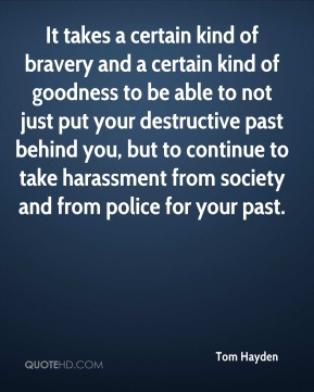 Tom Hayden  - It takes a certain kind of bravery and a certain kind of goodness to be able to not just put your destructive past behind you, but to continue to take harassment from society and from police for your past.