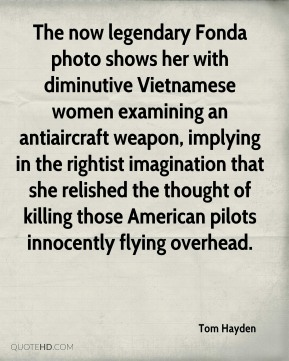 The now legendary Fonda photo shows her with diminutive Vietnamese women examining an antiaircraft weapon, implying in the rightist imagination that she relished the thought of killing those American pilots innocently flying overhead.