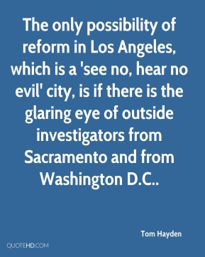 The only possibility of reform in Los Angeles, which is a 'see no, hear no evil' city, is if there is the glaring eye of outside investigators from Sacramento and from Washington D.C..