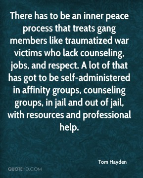 There has to be an inner peace process that treats gang members like traumatized war victims who lack counseling, jobs, and respect. A lot of that has got to be self-administered in affinity groups, counseling groups, in jail and out of jail, with resources and professional help.