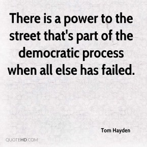 Tom Hayden  - There is a power to the street that's part of the democratic process when all else has failed.