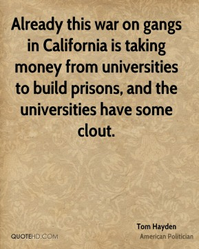 Tom Hayden - Already this war on gangs in California is taking money from universities to build prisons, and the universities have some clout.