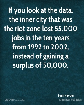 Tom Hayden - If you look at the data, the inner city that was the riot zone lost 55,000 jobs in the ten years from 1992 to 2002, instead of gaining a surplus of 50,000.