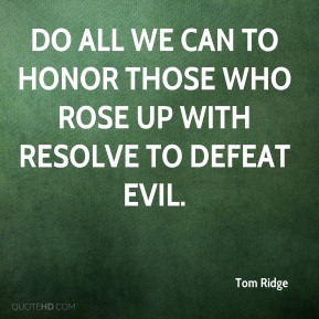Tom Ridge  - do all we can to honor those who rose up with resolve to defeat evil.