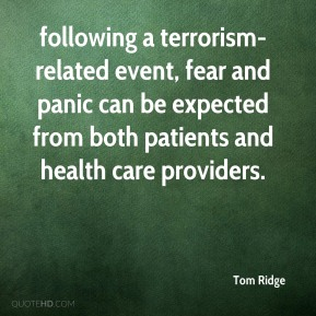 Tom Ridge  - following a terrorism-related event, fear and panic can be expected from both patients and health care providers.