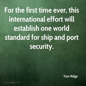 Tom Ridge  - For the first time ever, this international effort will establish one world standard for ship and port security.