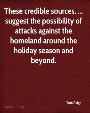 Tom Ridge  - These credible sources, ... suggest the possibility of attacks against the homeland around the holiday season and beyond.
