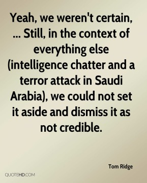 Tom Ridge  - Yeah, we weren't certain, ... Still, in the context of everything else (intelligence chatter and a terror attack in Saudi Arabia), we could not set it aside and dismiss it as not credible.