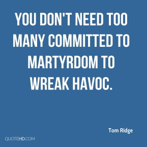 Tom Ridge  - You don't need too many committed to martyrdom to wreak havoc.