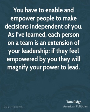 Tom Ridge - You have to enable and empower people to make decisions independent of you. As I've learned, each person on a team is an extension of your leadership; if they feel empowered by you they will magnify your power to lead.