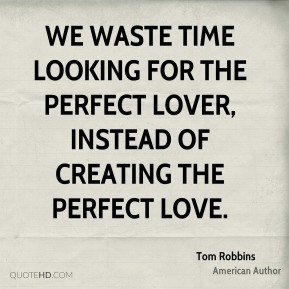Tom Robbins - We waste time looking for the perfect lover, instead of creating the perfect love.