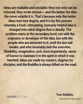 Ideas are mallable and unstable; they not only can be misused, they invite misuse---and the better the idea the more volatile it is. That's because only the better ideas turn into dogma, and it is by this process whereby a fresh, stimulating, humanly helpful idea is changed into robot dogma that is deadly. The problem starts at the secondary level, not with the originator or developer of the idea, but with the people who are attracted to it, until the last nail breaks, and who invariably lack the overview, flexibility, imagination, and, most importantly, sense of humor to maintain it in the spirit in which it was hatched. Ideas are made by masters, dogmas by disciples, and the Buddha is always killed on the road.