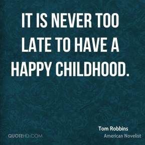It is never too late to have a happy childhood.
