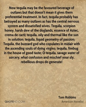 Now tequila may be the favoured beverage of outlaws but that doesn't mean it gives them preferential treatment. In fact, tequila probably has betrayed as many outlaws as has the central nervous system and dissatisfied wives. Tequila, scorpion honey, harsh dew of the doglands, essence of Aztec, crema de cacti; tequila, oily and thermal like the sun in solution; tequila, liquid geometry of passion; Tequila, the buzzard god who copulates in midair with the ascending souls of dying virgins; tequila, firebug in the house of good taste; O tequila, savage water of sorcery, what confusion and mischief your sly, rebellious drops do generate!
