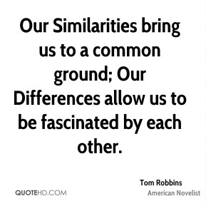 Tom Robbins  - Our Similarities bring us to a common ground; Our Differences allow us to be fascinated by each other.