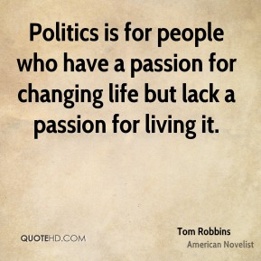 Politics is for people who have a passion for changing life but lack a passion for living it.