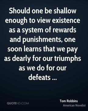 Should one be shallow enough to view existence as a system of rewards and punishments, one soon learns that we pay as dearly for our triumphs as we do for our defeats ...