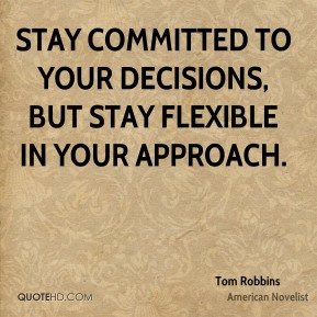 Tom Robbins  - Stay committed to your decisions, but stay flexible in your approach.
