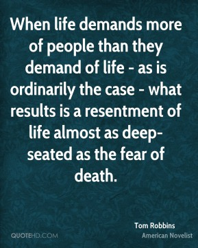 When life demands more of people than they demand of life - as is ordinarily the case - what results is a resentment of life almost as deep-seated as the fear of death.