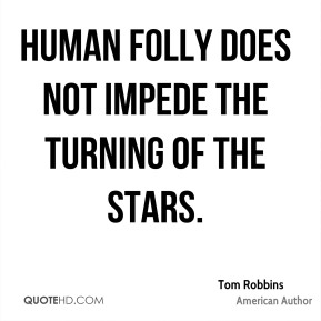 Tom Robbins - Human folly does not impede the turning of the stars.