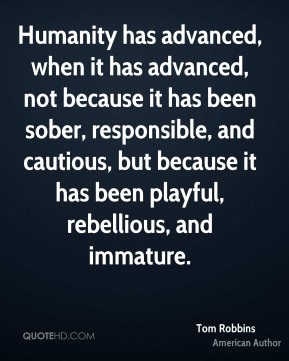 Tom Robbins - Humanity has advanced, when it has advanced, not because it has been sober, responsible, and cautious, but because it has been playful, rebellious, and immature.