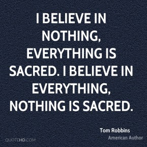 I believe in nothing, everything is sacred. I believe in everything, nothing is sacred.