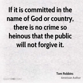 If it is committed in the name of God or country, there is no crime so heinous that the public will not forgive it.