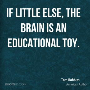Tom Robbins - If little else, the brain is an educational toy.