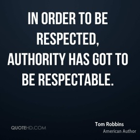 In order to be respected, authority has got to be respectable.