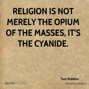 Tom Robbins - Religion is not merely the opium of the masses, it's the cyanide.