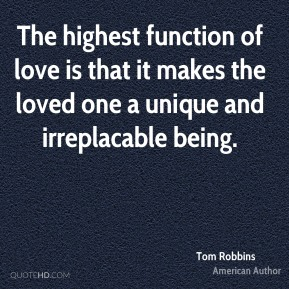 Tom Robbins - The highest function of love is that it makes the loved one a unique and irreplacable being.