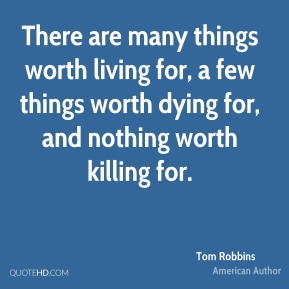 Tom Robbins - There are many things worth living for, a few things worth dying for, and nothing worth killing for.