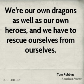 Tom Robbins - We're our own dragons as well as our own heroes, and we have to rescue ourselves from ourselves.