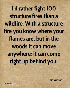 Tom Watson - I'd rather fight 100 structure fires than a wildfire. With a structure fire you know where your flames are, but in the woods it can move anywhere; it can come right up behind you.