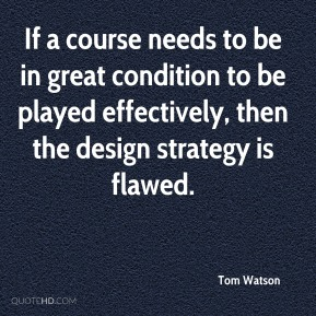 Tom Watson - If a course needs to be in great condition to be played effectively, then the design strategy is flawed.