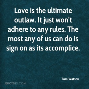 Tom Watson - Love is the ultimate outlaw. It just won't adhere to any rules. The most any of us can do is sign on as its accomplice.