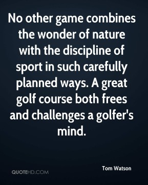 Tom Watson - No other game combines the wonder of nature with the discipline of sport in such carefully planned ways. A great golf course both frees and challenges a golfer's mind.