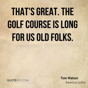 Tom Watson  - That's great. The golf course is long for us old folks.