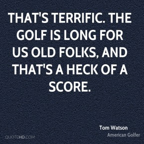 Tom Watson  - That's terrific. The golf is long for us old folks, and that's a heck of a score.