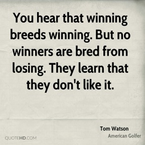 You hear that winning breeds winning. But no winners are bred from losing. They learn that they don't like it.
