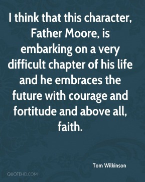 I think that this character, Father Moore, is embarking on a very difficult chapter of his life and he embraces the future with courage and fortitude and above all, faith.