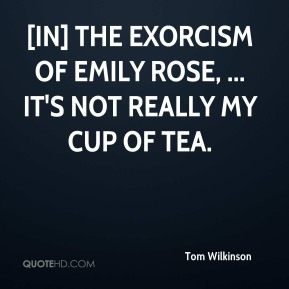 Tom Wilkinson  - [In] The Exorcism of Emily Rose, ... It's not really my cup of tea.