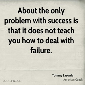 About the only problem with success is that it does not teach you how to deal with failure.