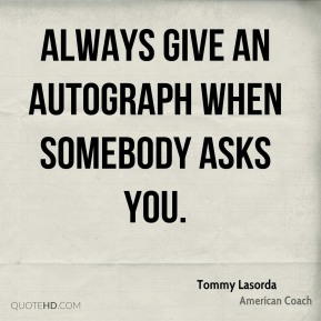 Always give an autograph when somebody asks you.