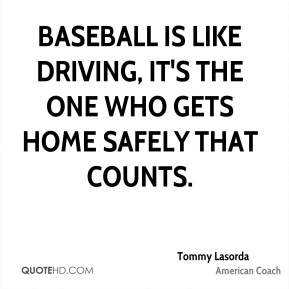 Baseball is like driving, it's the one who gets home safely that counts.