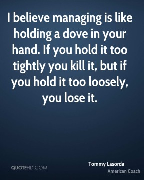Tommy Lasorda - I believe managing is like holding a dove in your hand. If you hold it too tightly you kill it, but if you hold it too loosely, you lose it.