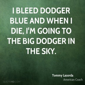 I bleed Dodger blue and when I die, I'm going to the big Dodger in the sky.